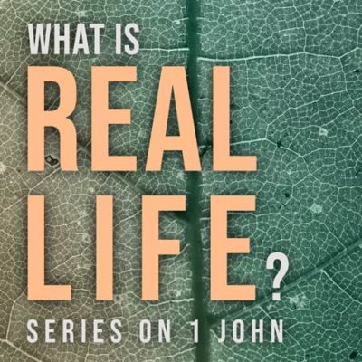 What is Real Life? Series on 1 John